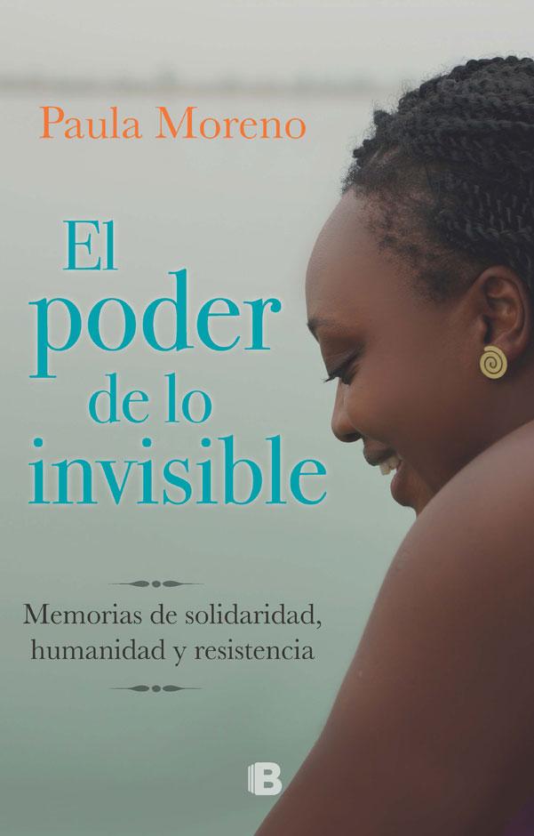 El Poder de lo Invisible. Memorias de Solidaridad, Humanidad y Resistencia - Paula Moreno - Penguin Random House