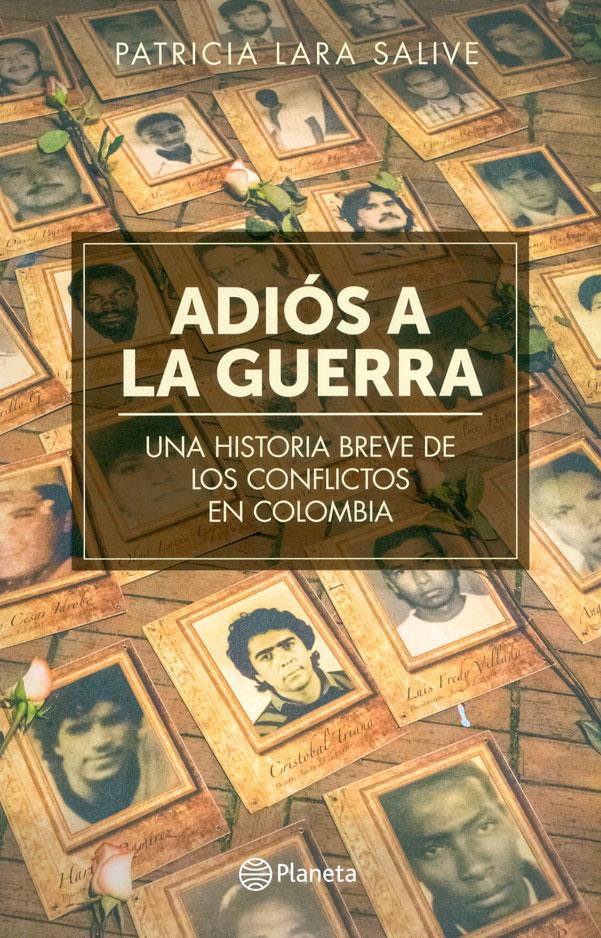 Adiós a la Guerra. Una Historia Breve de los Conflictos en Colombia - Lara Patricia - Planeta