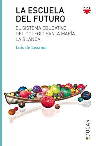 La Escuela del Futuro: El Sistema Educativo del Colegio Santa María la Blanca - Luis De Lezama - Ppc Editorial