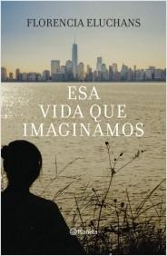 Esa vida que imaginamos - Florencia Eluchans - Planeta