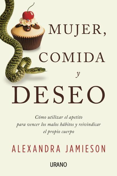 Mujer, Comida y Deseo Como Utilizar el Apetito Para Vencer los Malos Habitos y Reivindicar el Propio Cuerpo - Alexandra Jamieson - Urano