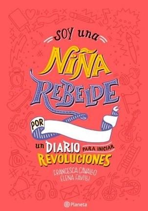Soy una Niña Rebelde. Un Diario Para Iniciar Revoluciones - Francesca Cavallo - Elena Favilli - Planeta